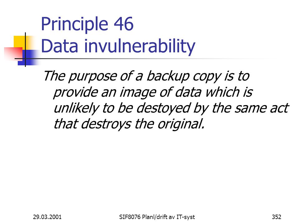 29.03.2001SIF8076 Planl/drift av IT-syst352 Principle 46 Data invulnerability The purpose of a backup copy is to provide an image of data which is unl