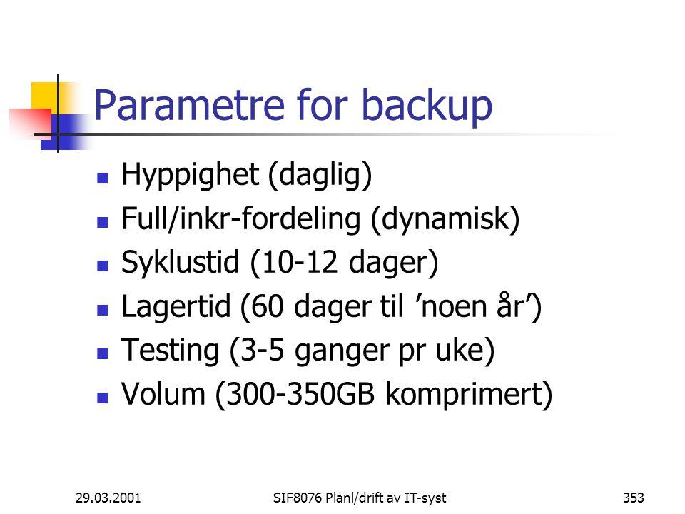 29.03.2001SIF8076 Planl/drift av IT-syst353 Parametre for backup Hyppighet (daglig) Full/inkr-fordeling (dynamisk) Syklustid (10-12 dager) Lagertid (60 dager til 'noen år') Testing (3-5 ganger pr uke) Volum (300-350GB komprimert)