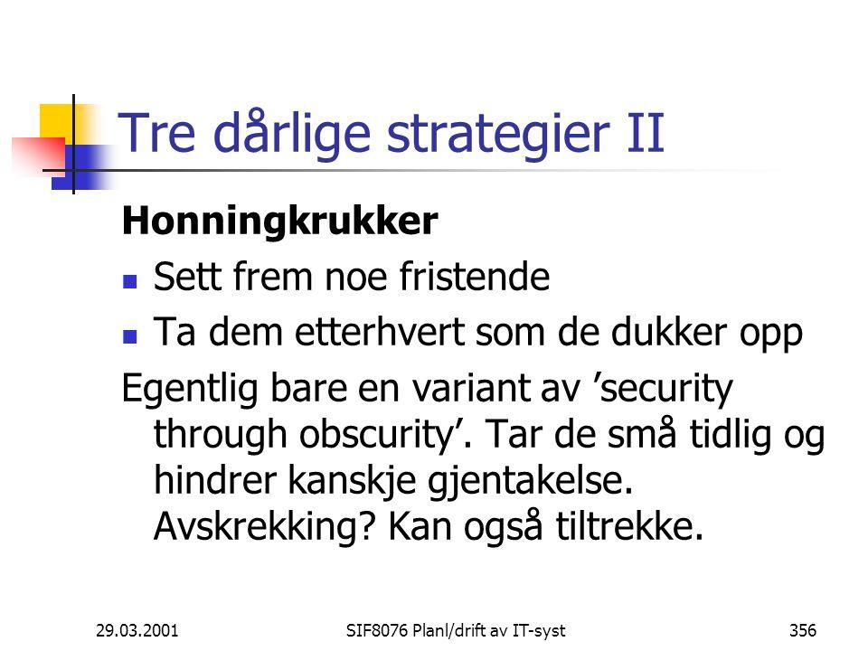 29.03.2001SIF8076 Planl/drift av IT-syst356 Tre dårlige strategier II Honningkrukker Sett frem noe fristende Ta dem etterhvert som de dukker opp Egentlig bare en variant av 'security through obscurity'.