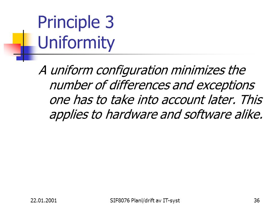 22.01.2001SIF8076 Planl/drift av IT-syst36 Principle 3 Uniformity A uniform configuration minimizes the number of differences and exceptions one has t