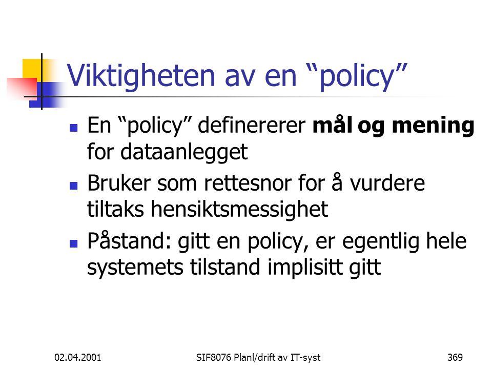 02.04.2001SIF8076 Planl/drift av IT-syst369 Viktigheten av en policy En policy definererer mål og mening for dataanlegget Bruker som rettesnor for å vurdere tiltaks hensiktsmessighet Påstand: gitt en policy, er egentlig hele systemets tilstand implisitt gitt