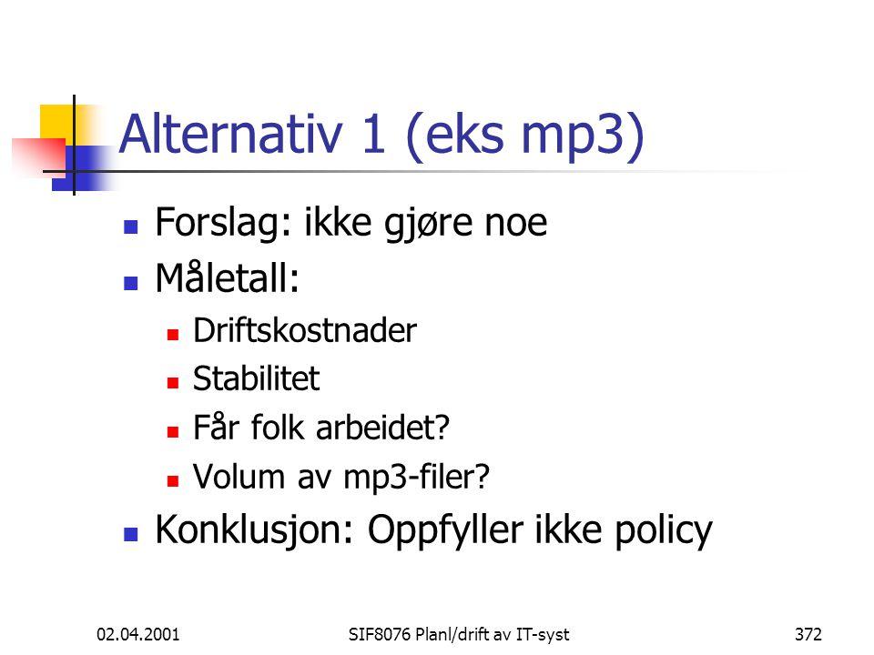 02.04.2001SIF8076 Planl/drift av IT-syst372 Alternativ 1 (eks mp3) Forslag: ikke gjøre noe Måletall: Driftskostnader Stabilitet Får folk arbeidet.