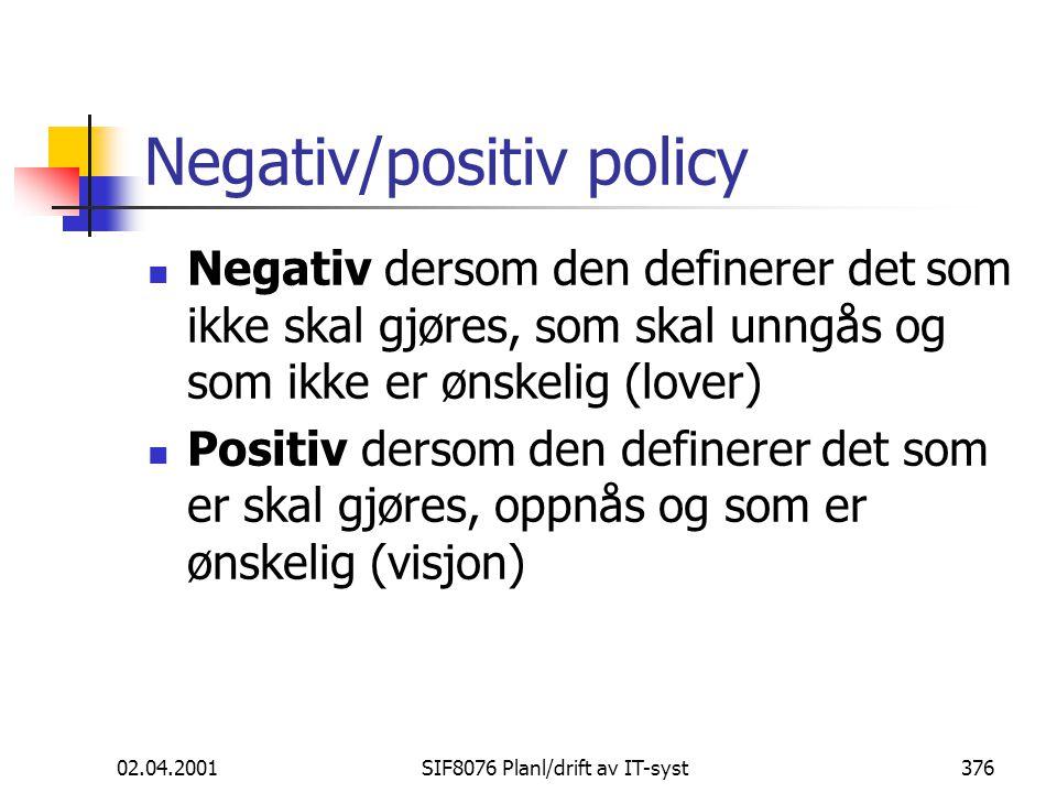 02.04.2001SIF8076 Planl/drift av IT-syst376 Negativ/positiv policy Negativ dersom den definerer det som ikke skal gjøres, som skal unngås og som ikke er ønskelig (lover) Positiv dersom den definerer det som er skal gjøres, oppnås og som er ønskelig (visjon)