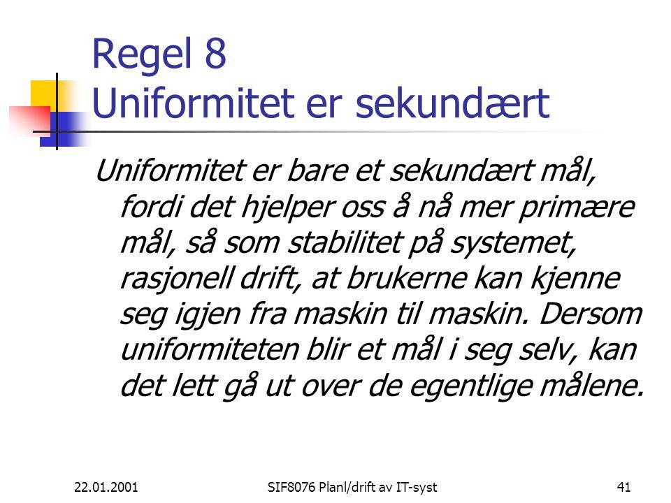 22.01.2001SIF8076 Planl/drift av IT-syst41 Regel 8 Uniformitet er sekundært Uniformitet er bare et sekundært mål, fordi det hjelper oss å nå mer primære mål, så som stabilitet på systemet, rasjonell drift, at brukerne kan kjenne seg igjen fra maskin til maskin.