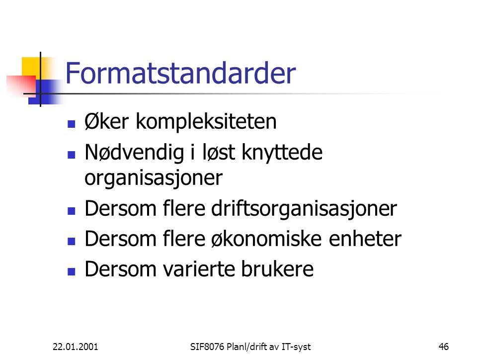22.01.2001SIF8076 Planl/drift av IT-syst46 Formatstandarder Øker kompleksiteten Nødvendig i løst knyttede organisasjoner Dersom flere driftsorganisasjoner Dersom flere økonomiske enheter Dersom varierte brukere