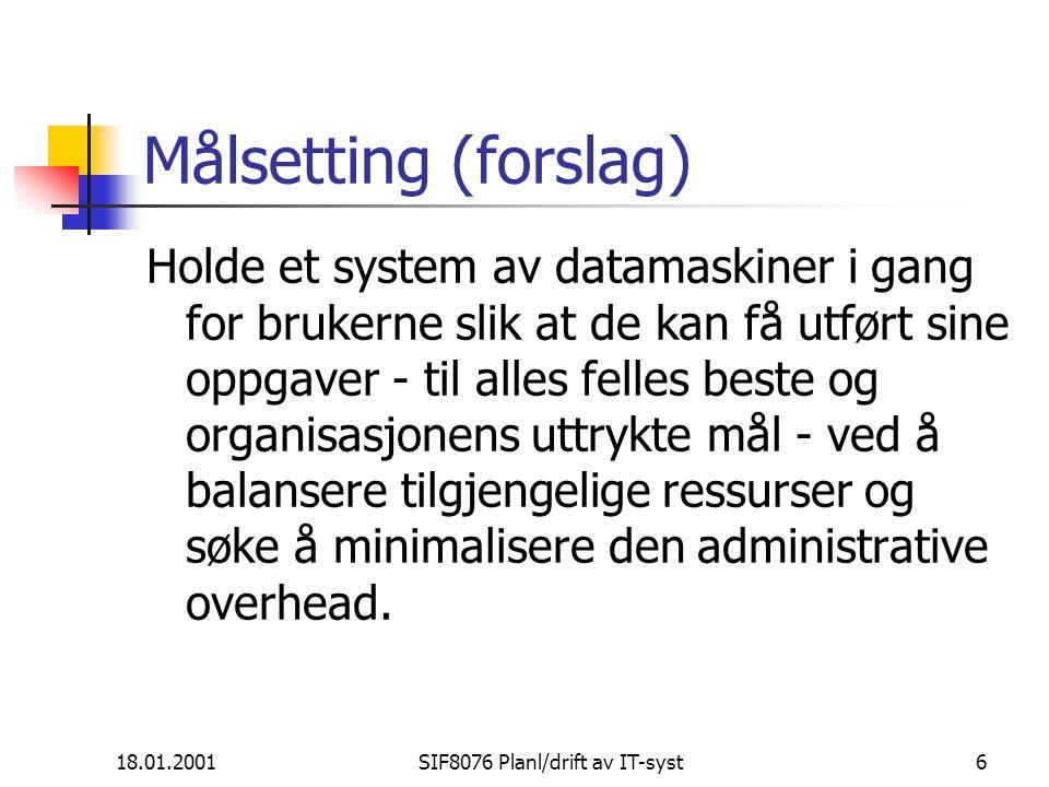 18.01.2001SIF8076 Planl/drift av IT-syst6 Målsetting (forslag) Holde et system av datamaskiner i gang for brukerne slik at de kan få utført sine oppgaver - til alles felles beste og organisasjonens uttrykte mål - ved å balansere tilgjengelige ressurser og søke å minimalisere den administrative overhead.