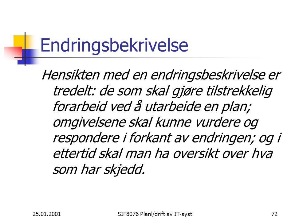 25.01.2001SIF8076 Planl/drift av IT-syst72 Endringsbekrivelse Hensikten med en endringsbeskrivelse er tredelt: de som skal gjøre tilstrekkelig forarbeid ved å utarbeide en plan; omgivelsene skal kunne vurdere og respondere i forkant av endringen; og i ettertid skal man ha oversikt over hva som har skjedd.