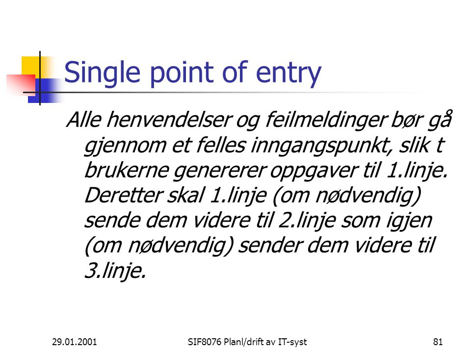 29.01.2001SIF8076 Planl/drift av IT-syst81 Single point of entry Alle henvendelser og feilmeldinger bør gå gjennom et felles inngangspunkt, slik t brukerne genererer oppgaver til 1.linje.