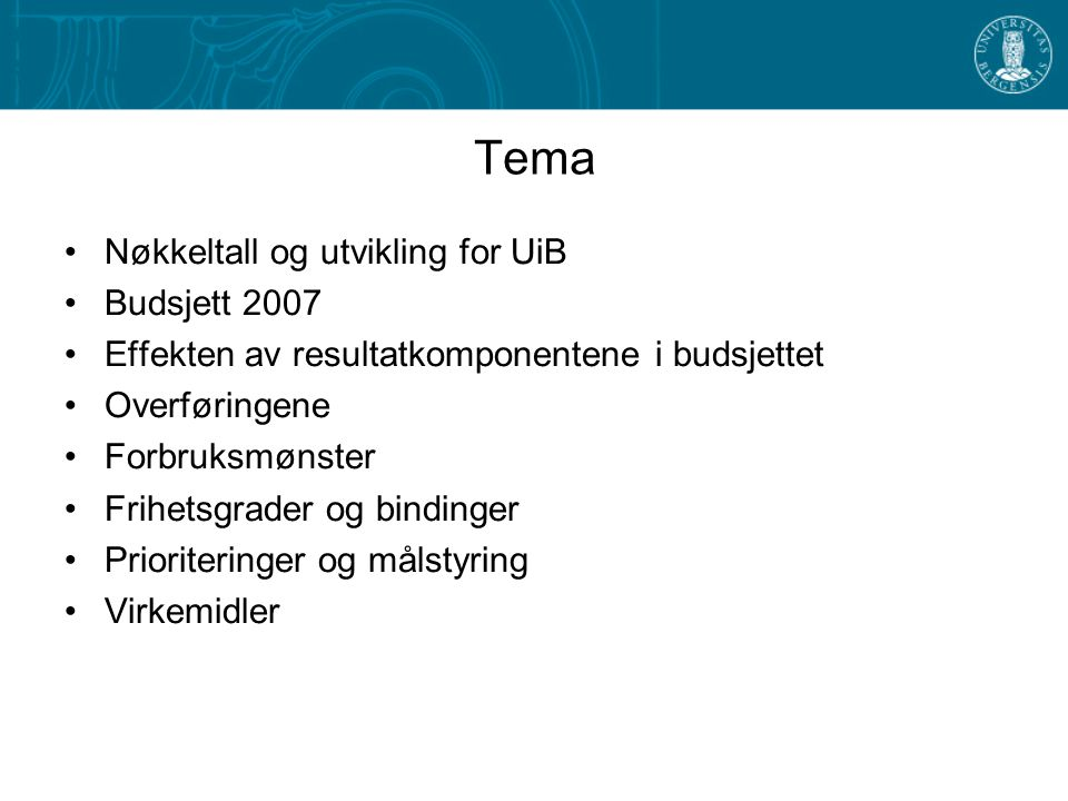 Tema Nøkkeltall og utvikling for UiB Budsjett 2007 Effekten av resultatkomponentene i budsjettet Overføringene Forbruksmønster Frihetsgrader og bindinger Prioriteringer og målstyring Virkemidler