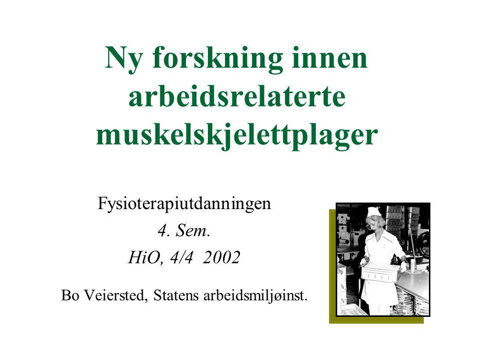 Ny forskning innen arbeidsrelaterte muskelskjelettplager Fysioterapiutdanningen 4. Sem. HiO, 4/4 2002 Bo Veiersted, Statens arbeidsmiljøinst.