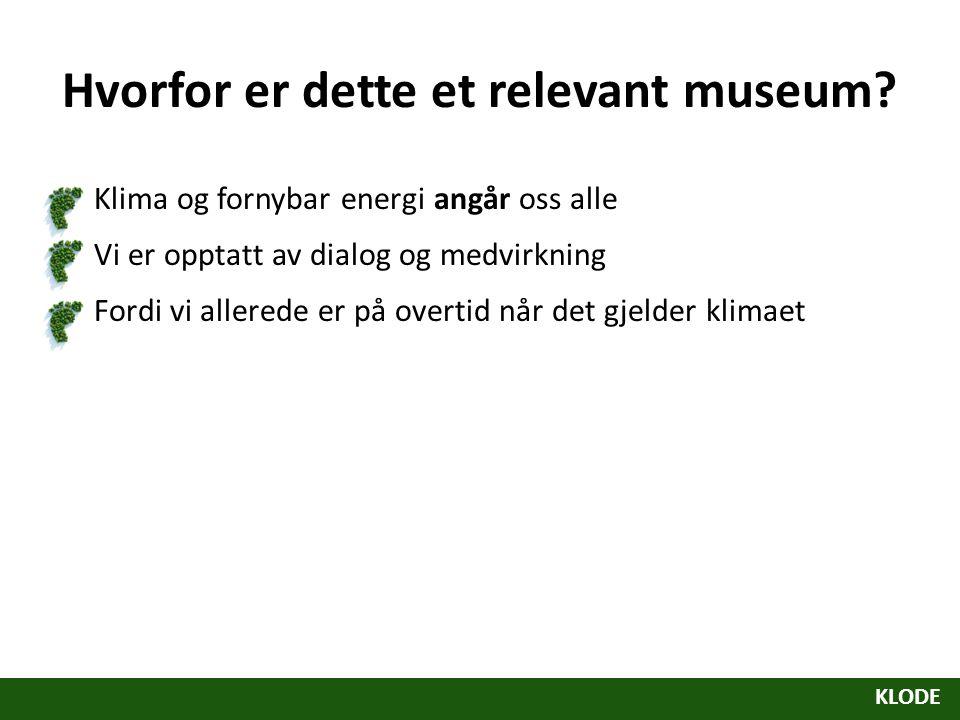 Hvorfor er dette et relevant museum? Klima og fornybar energi angår oss alle Vi er opptatt av dialog og medvirkning Fordi vi allerede er på overtid nå