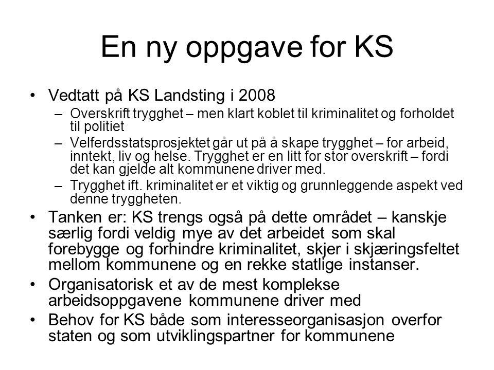 En ny oppgave for KS Vedtatt på KS Landsting i 2008 –Overskrift trygghet – men klart koblet til kriminalitet og forholdet til politiet –Velferdsstatsprosjektet går ut på å skape trygghet – for arbeid, inntekt, liv og helse.