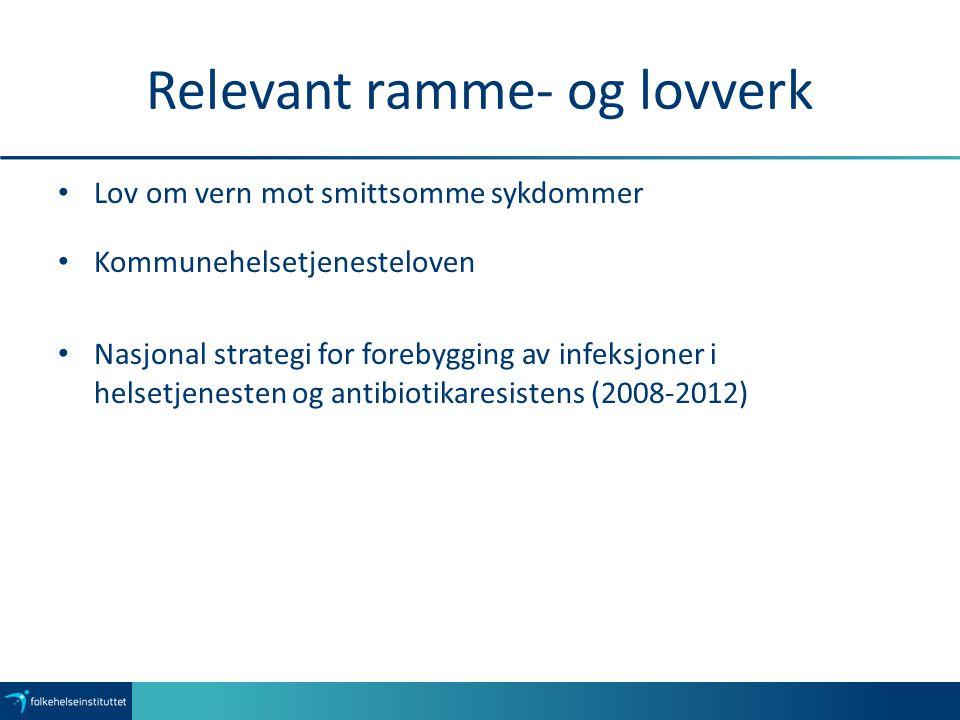 Relevant ramme- og lovverk Lov om vern mot smittsomme sykdommer Kommunehelsetjenesteloven Nasjonal strategi for forebygging av infeksjoner i helsetjenesten og antibiotikaresistens (2008-2012)
