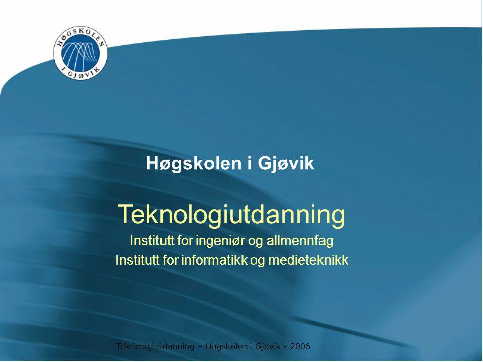 Teknologiutdanning – Høgskolen i Gjøvik - 2006 Høgskolen i Gjøvik Teknologiutdanning Institutt for ingeniør og allmennfag Institutt for informatikk og medieteknikk