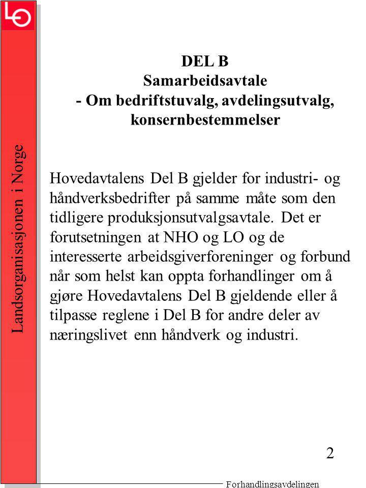 Forhandlingsavdelingen Landsorganisasjonen i Norge DEL B Samarbeidsavtale - Om bedriftstuvalg, avdelingsutvalg, konsernbestemmelser Hovedavtalens Del B gjelder for industri- og håndverksbedrifter på samme måte som den tidligere produksjonsutvalgsavtale.