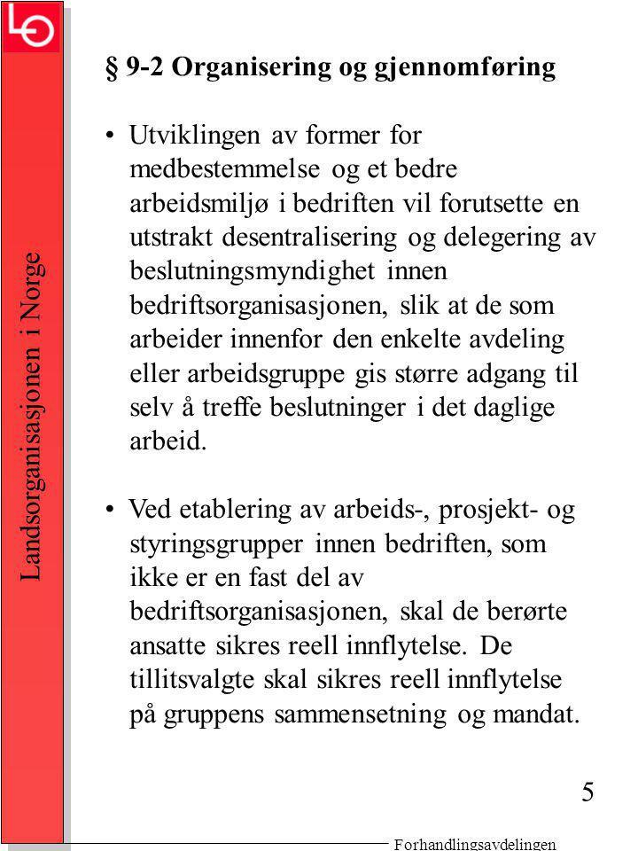 Forhandlingsavdelingen Landsorganisasjonen i Norge § 9-3 Drøftelser om bedriftens ordinære drift Bedriftens ledelse skal drøfte med de tillitsvalgte (arbeidsutvalget): -spørsmål som vedrører bedriftens økonomiske og produksjonsmessige stilling og utvikling, -forhold som har umiddelbar sammenheng med arbeidsplassen og den daglige drift, -de alminnelige lønns- og arbeidsforhold ved bedriften.
