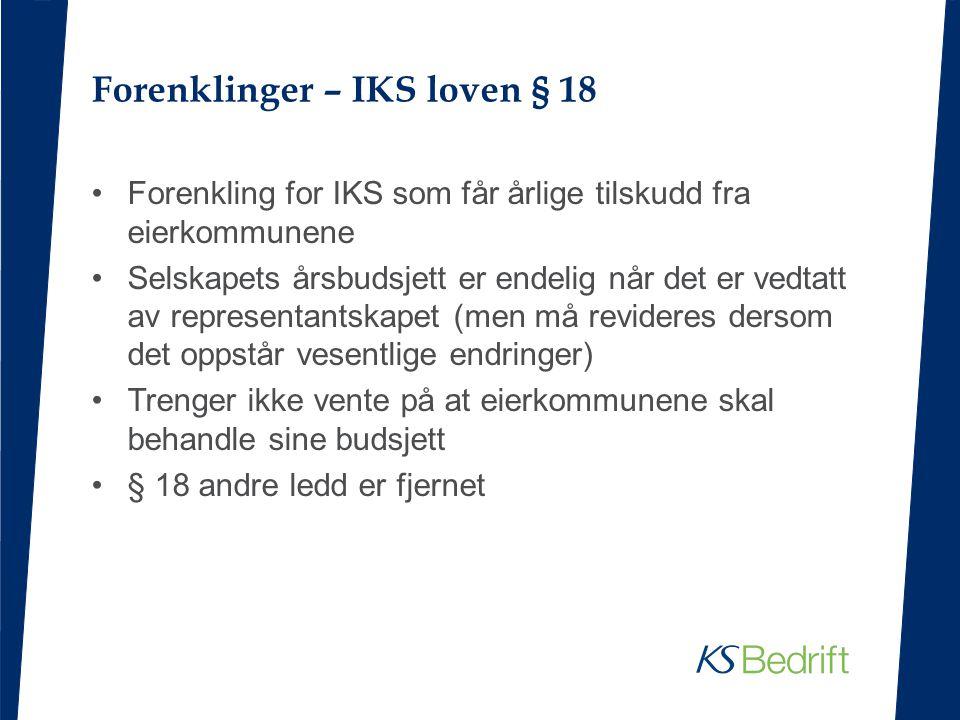Forenklinger – IKS loven § 18 Forenkling for IKS som får årlige tilskudd fra eierkommunene Selskapets årsbudsjett er endelig når det er vedtatt av rep