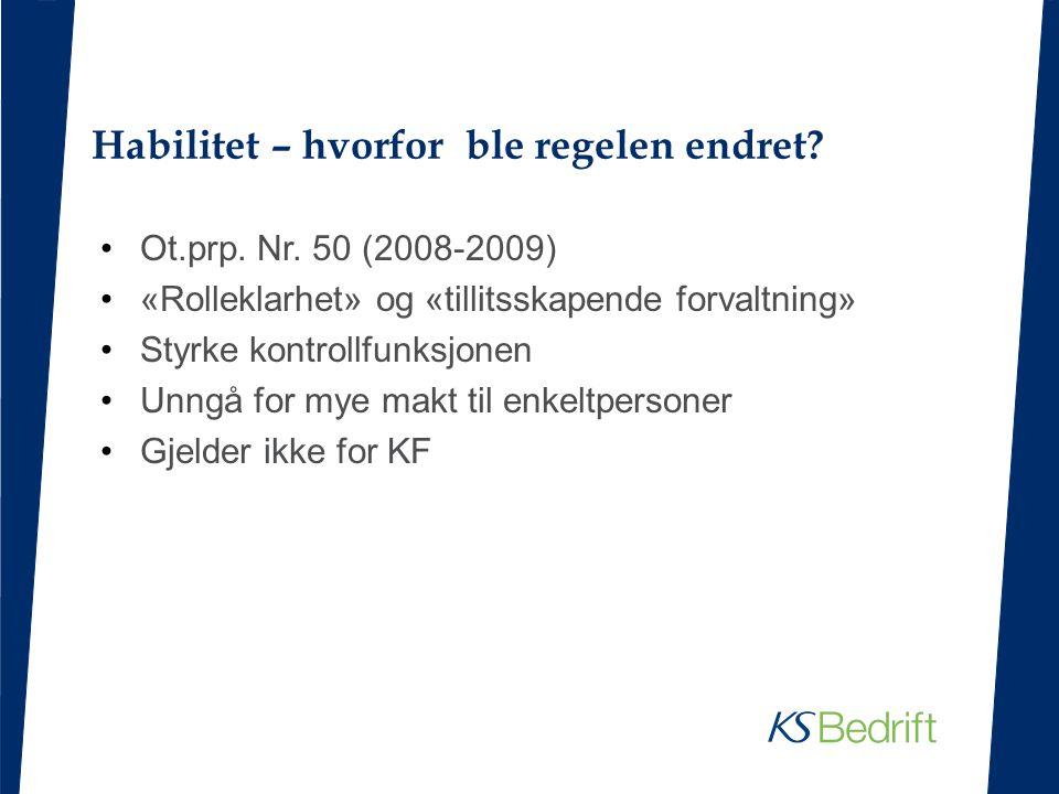 Habilitet – hvorfor ble regelen endret? Ot.prp. Nr. 50 (2008-2009) «Rolleklarhet» og «tillitsskapende forvaltning» Styrke kontrollfunksjonen Unngå for