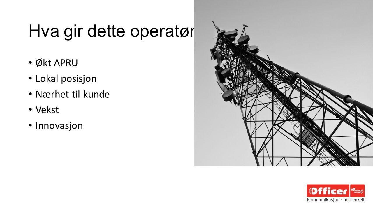 Hva gir dette operatør Økt APRU Lokal posisjon Nærhet til kunde Vekst Innovasjon