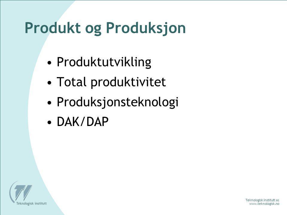 Teknologisk Institutt as www.teknologisk.no Produkt og Produksjon Produktutvikling Total produktivitet Produksjonsteknologi DAK/DAP