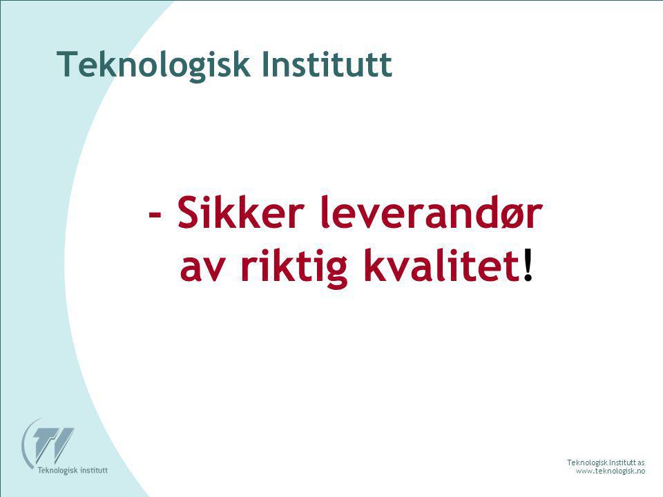 Teknologisk Institutt as www.teknologisk.no Teknologisk Institutt - Sikker leverandør av riktig kvalitet!