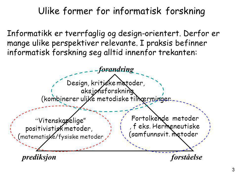 3 Ulike former for informatisk forskning Informatikk er tverrfaglig og design-orientert. Derfor er mange ulike perspektiver relevante. I praksis befin