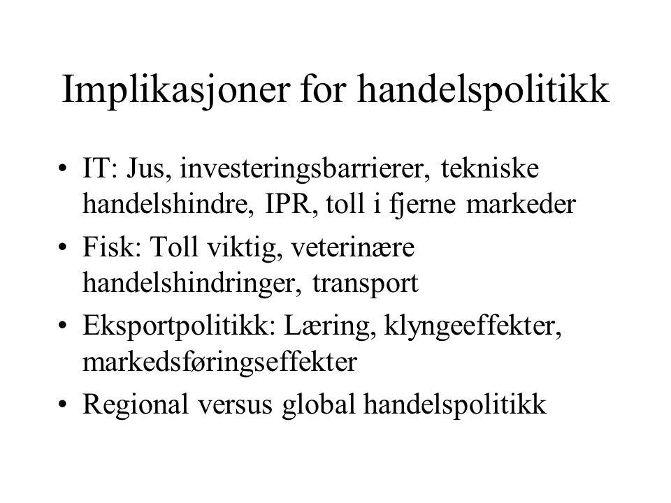 Implikasjoner for handelspolitikk IT: Jus, investeringsbarrierer, tekniske handelshindre, IPR, toll i fjerne markeder Fisk: Toll viktig, veterinære handelshindringer, transport Eksportpolitikk: Læring, klyngeeffekter, markedsføringseffekter Regional versus global handelspolitikk