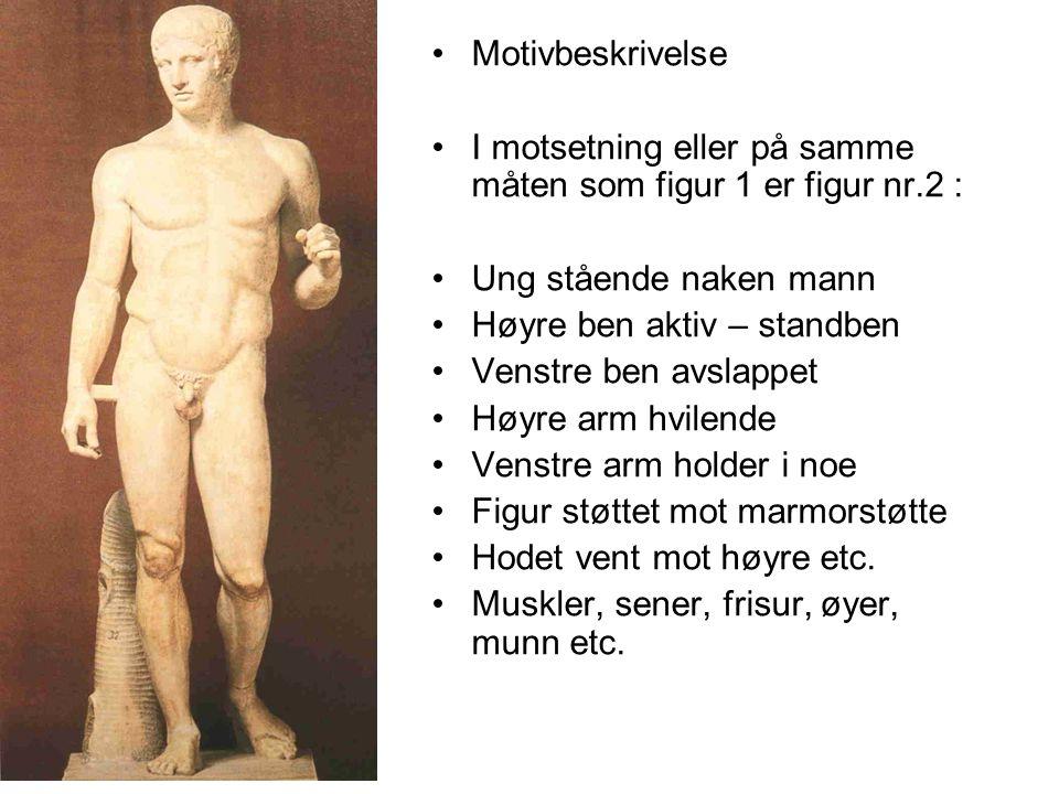 Motivbeskrivelse I motsetning eller på samme måten som figur 1 er figur nr.2 : Ung stående naken mann Høyre ben aktiv – standben Venstre ben avslappet Høyre arm hvilende Venstre arm holder i noe Figur støttet mot marmorstøtte Hodet vent mot høyre etc.