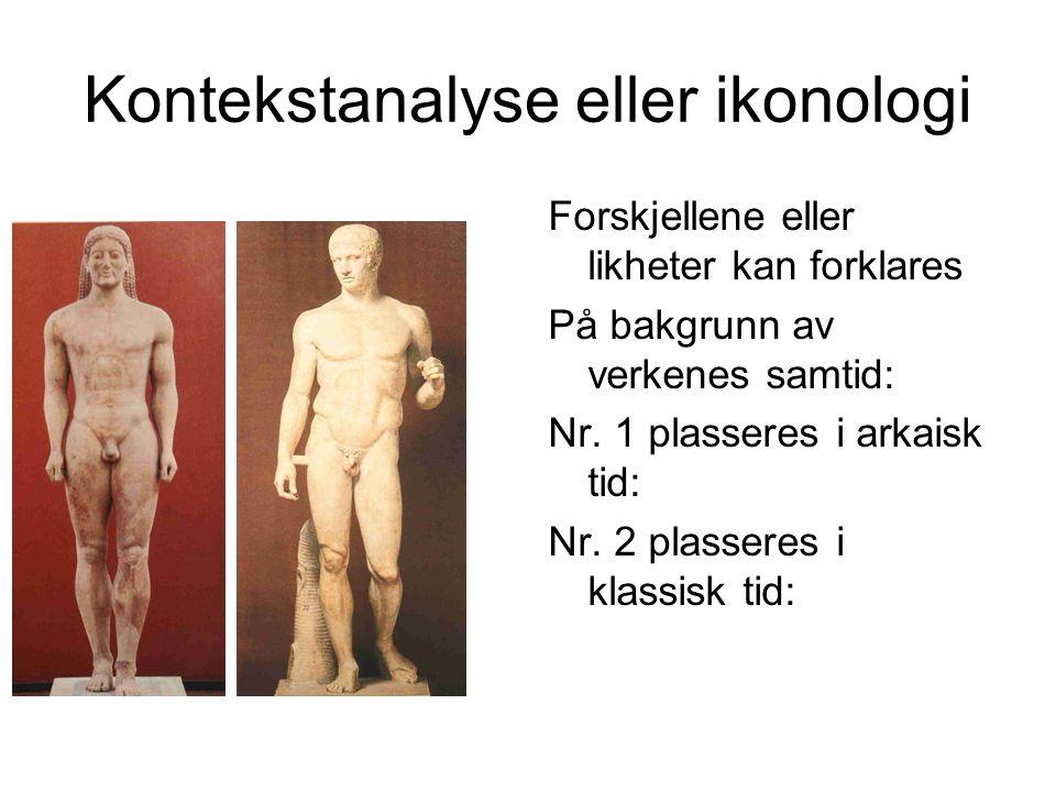 Kontekstanalyse eller ikonologi Forskjellene eller likheter kan forklares På bakgrunn av verkenes samtid: Nr. 1 plasseres i arkaisk tid: Nr. 2 plasser