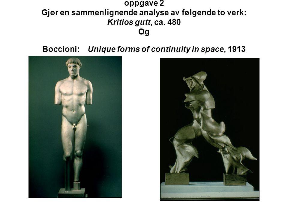 oppgave 2 Gjør en sammenlignende analyse av følgende to verk: Kritios gutt, ca. 480 Og Boccioni: Unique forms of continuity in space, 1913