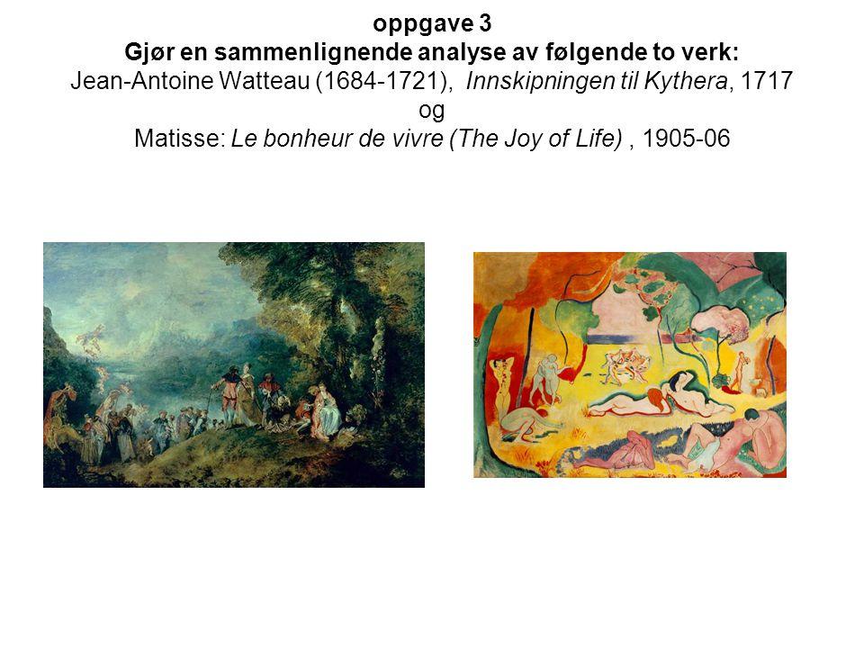 oppgave 3 Gjør en sammenlignende analyse av følgende to verk: Jean-Antoine Watteau (1684-1721), Innskipningen til Kythera, 1717 og Matisse: Le bonheur de vivre (The Joy of Life), 1905-06