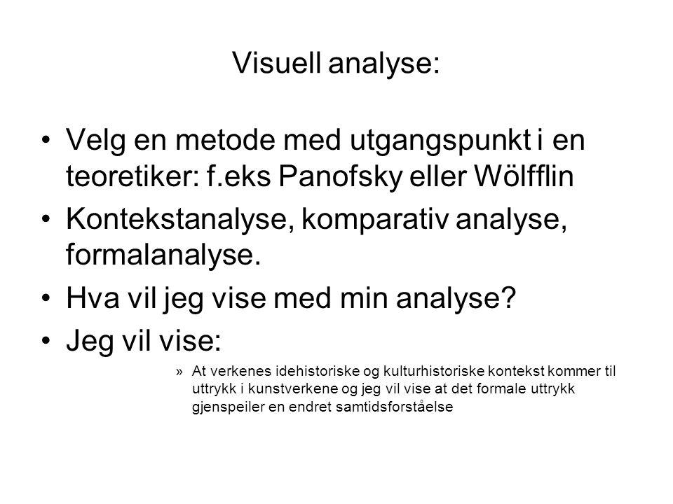 Visuell analyse: Velg en metode med utgangspunkt i en teoretiker: f.eks Panofsky eller Wölfflin Kontekstanalyse, komparativ analyse, formalanalyse.