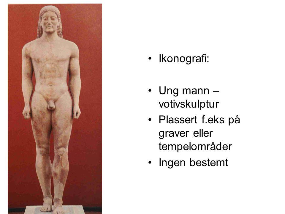 Ikonografi: Ung mann – votivskulptur Plassert f.eks på graver eller tempelområder Ingen bestemt