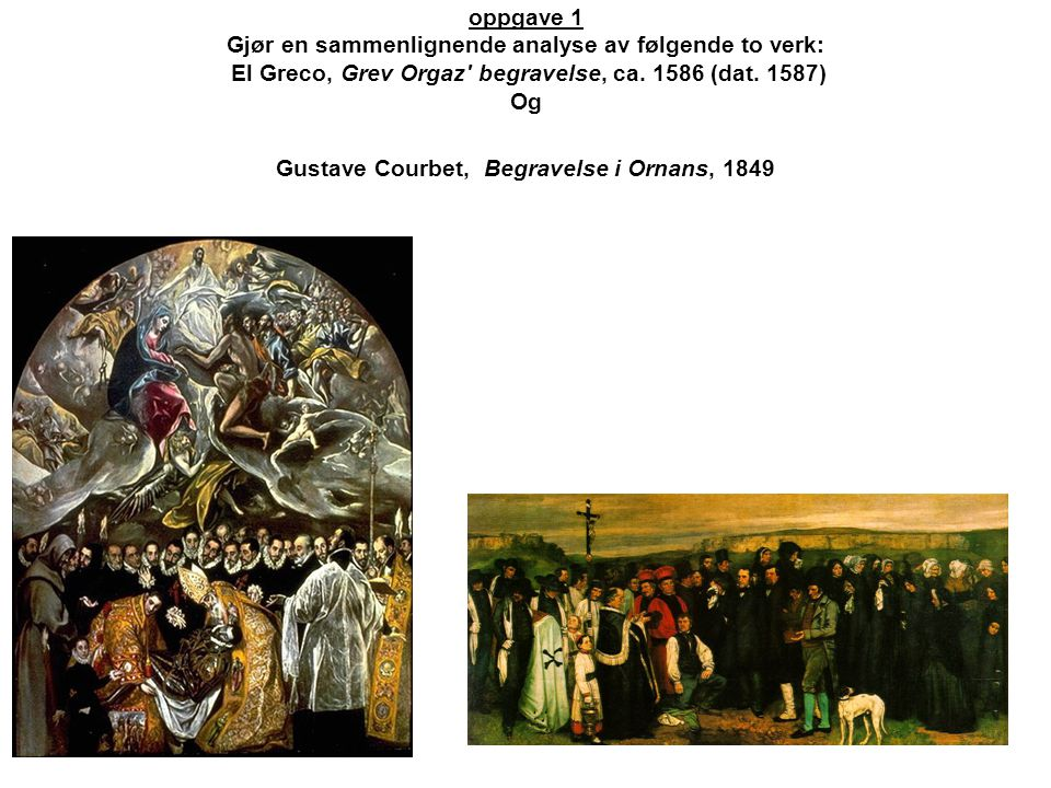 oppgave 1 Gjør en sammenlignende analyse av følgende to verk: El Greco, Grev Orgaz' begravelse, ca. 1586 (dat. 1587) Og Gustave Courbet, Begravelse i