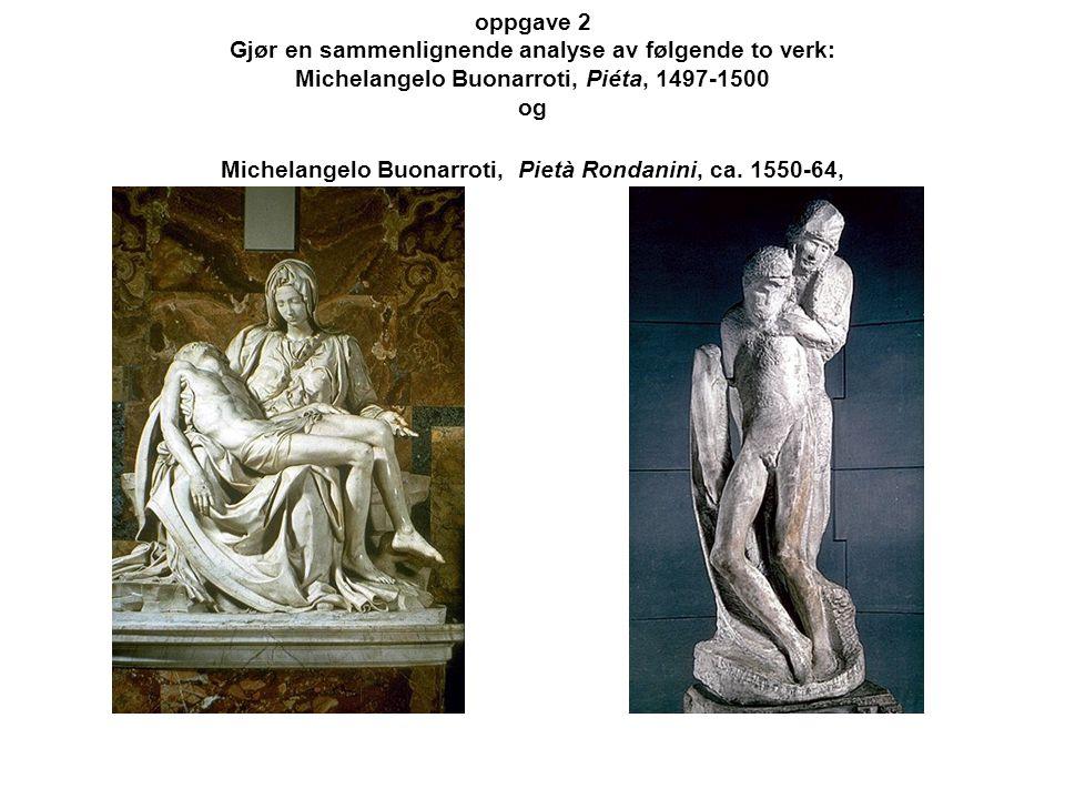 oppgave 2 Gjør en sammenlignende analyse av følgende to verk: Michelangelo Buonarroti, Piéta, 1497-1500 og Michelangelo Buonarroti, Pietà Rondanini, c