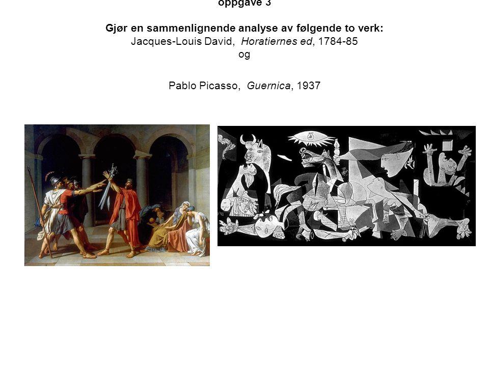 oppgave 3 Gjør en sammenlignende analyse av følgende to verk: Jacques-Louis David, Horatiernes ed, 1784-85 og Pablo Picasso, Guernica, 1937