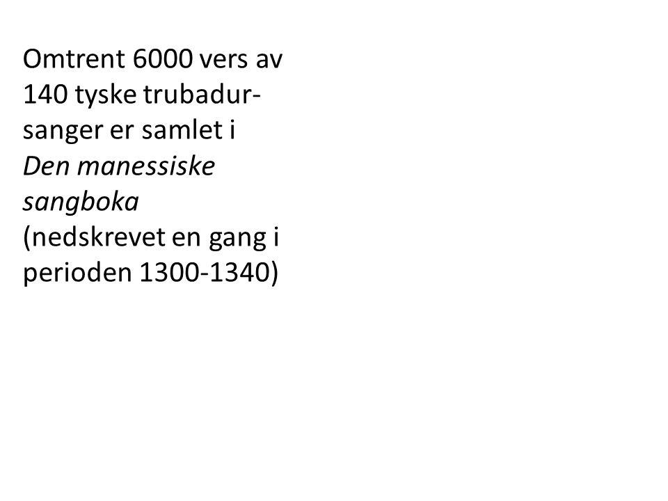 Omtrent 6000 vers av 140 tyske trubadur- sanger er samlet i Den manessiske sangboka (nedskrevet en gang i perioden 1300-1340)