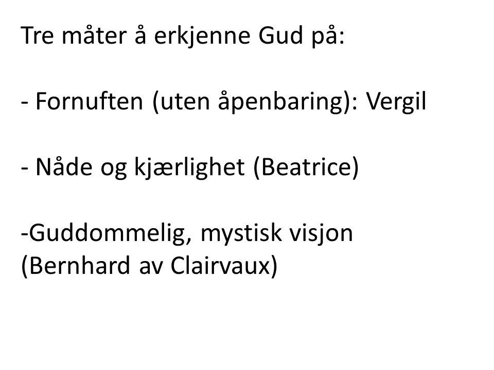 Tre måter å erkjenne Gud på: - Fornuften (uten åpenbaring): Vergil - Nåde og kjærlighet (Beatrice) -Guddommelig, mystisk visjon (Bernhard av Clairvaux