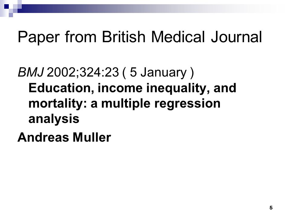 5 Paper from British Medical Journal BMJ 2002;324:23 ( 5 January ) Education, income inequality, and mortality: a multiple regression analysis Andreas
