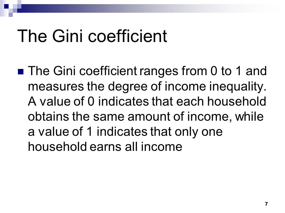 7 The Gini coefficient The Gini coefficient ranges from 0 to 1 and measures the degree of income inequality. A value of 0 indicates that each househol