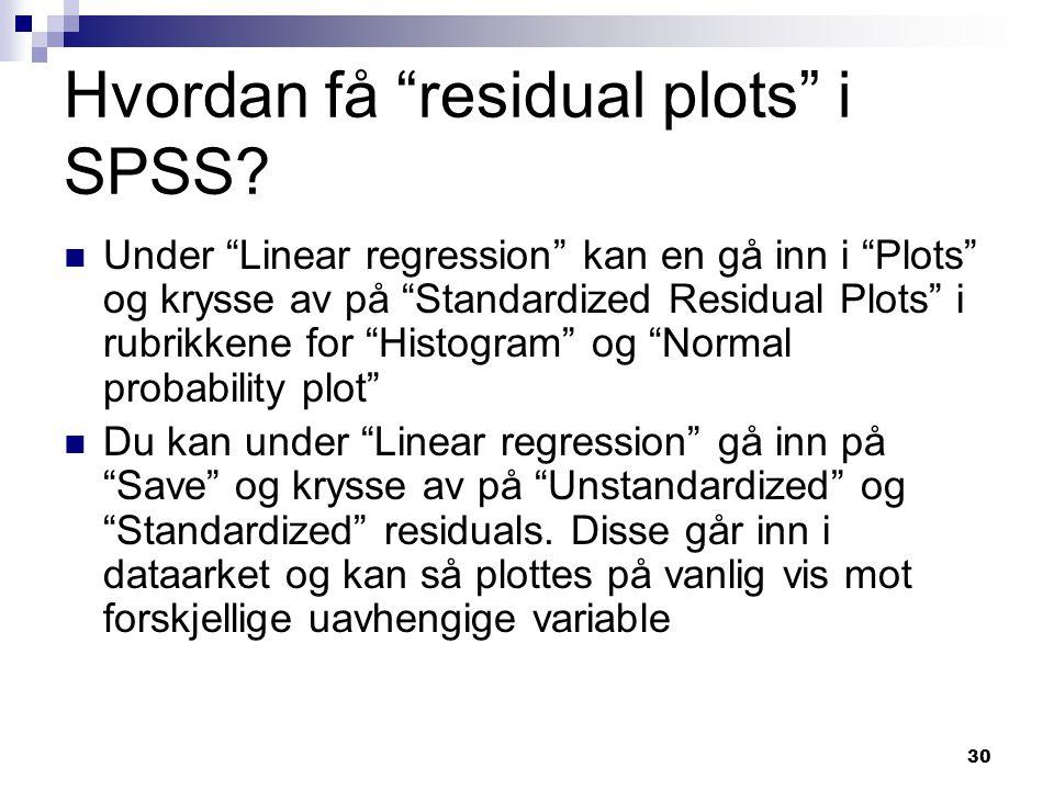 """30 Hvordan få """"residual plots"""" i SPSS? Under """"Linear regression"""" kan en gå inn i """"Plots"""" og krysse av på """"Standardized Residual Plots"""" i rubrikkene fo"""