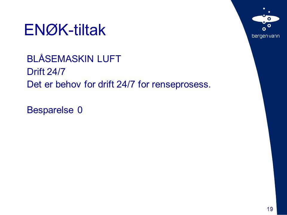 19 BLÅSEMASKIN LUFT Drift 24/7 Det er behov for drift 24/7 for renseprosess. Besparelse 0 ENØK-tiltak