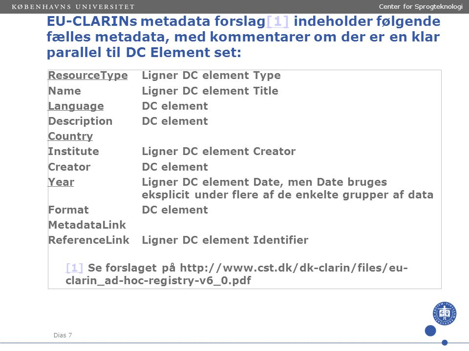 Dias 7 Center for Sprogteknologi EU-CLARINs metadata forslag[1] indeholder følgende fælles metadata, med kommentarer om der er en klar parallel til DC Element set:[1] ResourceTypeLigner DC element Type NameLigner DC element Title LanguageDC element DescriptionDC element Country InstituteLigner DC element Creator CreatorDC element YearLigner DC element Date, men Date bruges eksplicit under flere af de enkelte grupper af data FormatDC element MetadataLink ReferenceLinkLigner DC element Identifier [1][1] Se forslaget på http://www.cst.dk/dk-clarin/files/eu- clarin_ad-hoc-registry-v6_0.pdf
