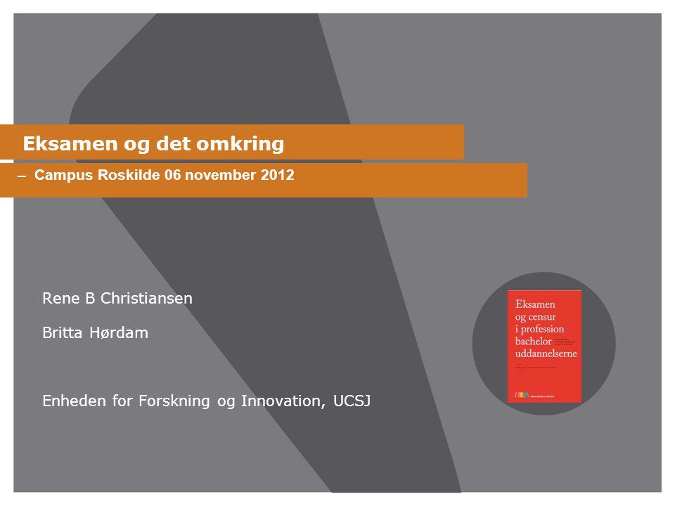 Eksamen og det omkring Rene B Christiansen Britta Hørdam Enheden for Forskning og Innovation, UCSJ – Campus Roskilde 06 november 2012