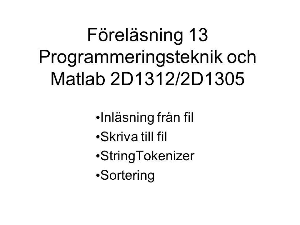 Föreläsning 13 Programmeringsteknik och Matlab 2D1312/2D1305 Inläsning från fil Skriva till fil StringTokenizer Sortering
