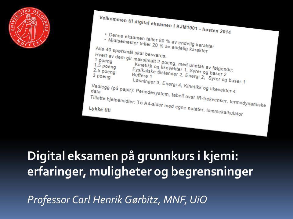 Digital eksamen på grunnkurs i kjemi: erfaringer, muligheter og begrensninger Professor Carl Henrik Gørbitz, MNF, UiO