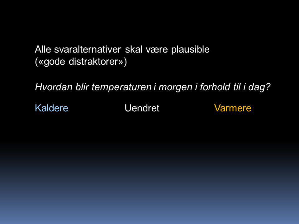 Alle svaralternativer skal være plausible («gode distraktorer») Hvordan blir temperaturen i morgen i forhold til i dag.