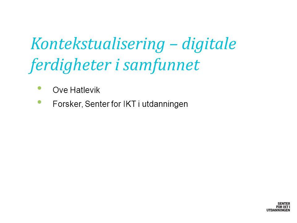 Ove Hatlevik Forsker, Senter for IKT i utdanningen Kontekstualisering – digitale ferdigheter i samfunnet