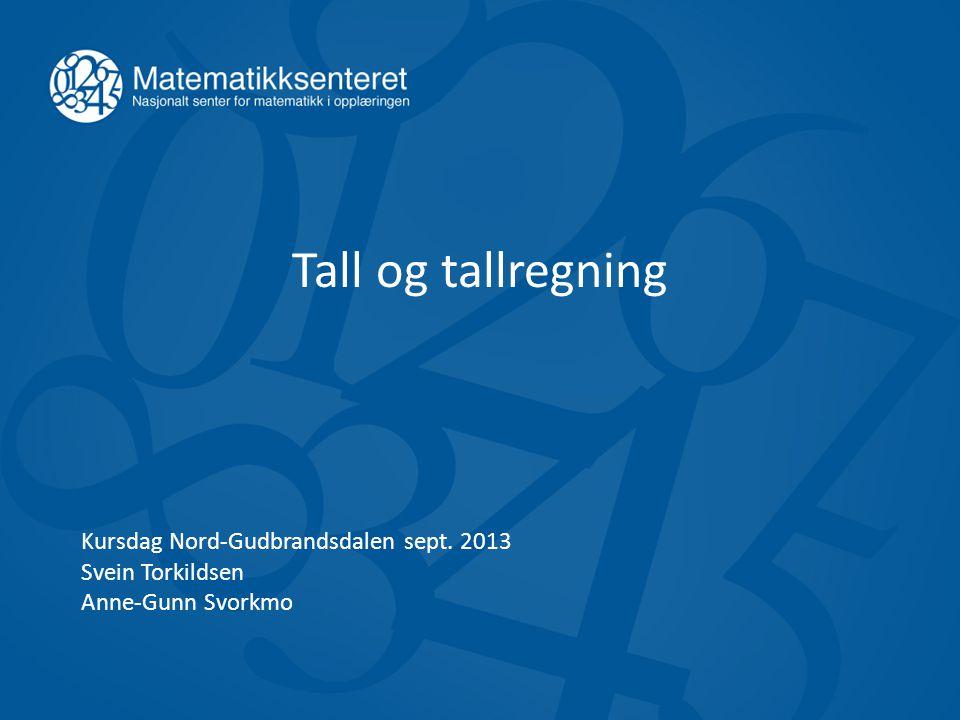 Tall og tallregning Kursdag Nord-Gudbrandsdalen sept. 2013 Svein Torkildsen Anne-Gunn Svorkmo