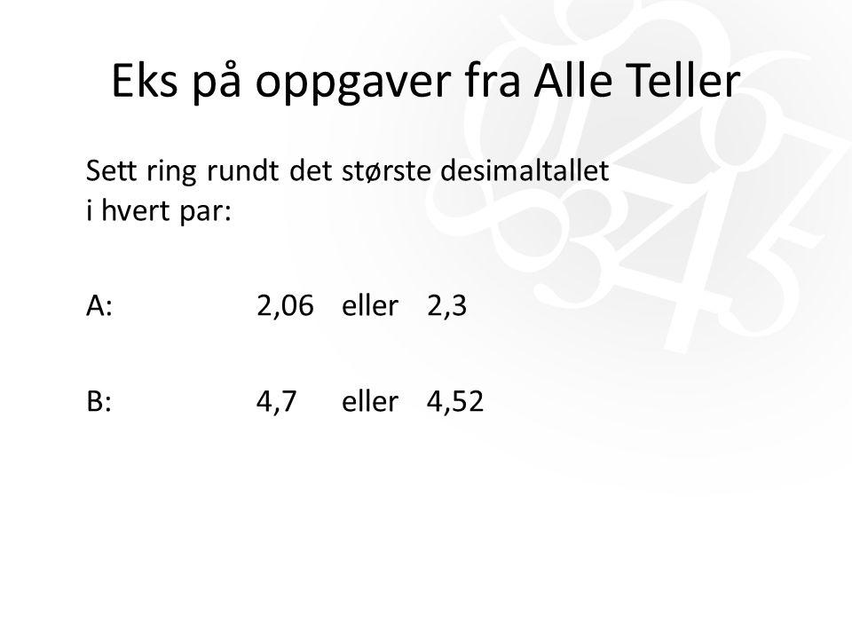 Eks på oppgaver fra Alle Teller Sett ring rundt det største desimaltallet i hvert par: A: 2,06 eller 2,3 B:4,7eller 4,52
